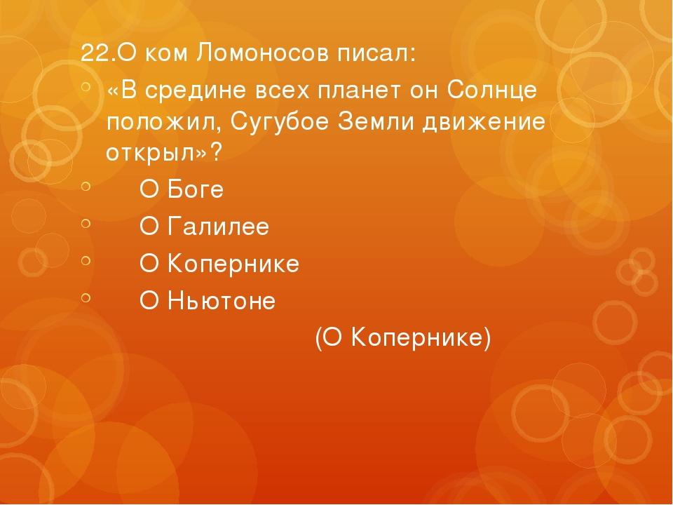 22.О ком Ломоносов писал: «В средине всех планет он Солнце положил, Сугубое З...
