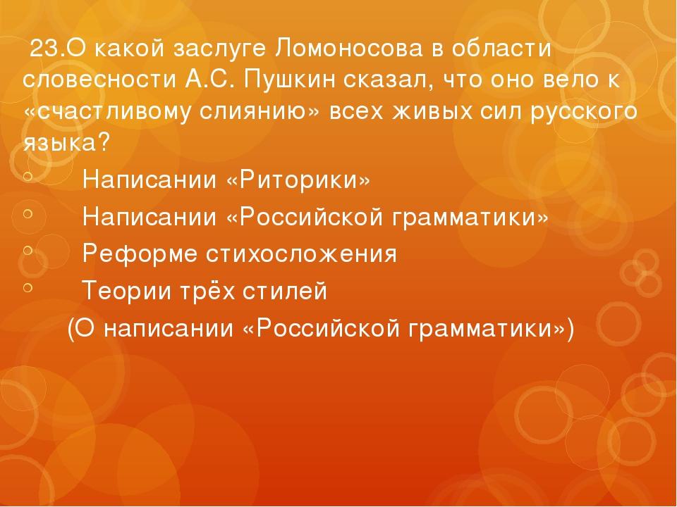 23.О какой заслуге Ломоносова в области словесности А.С. Пушкин сказал, что...