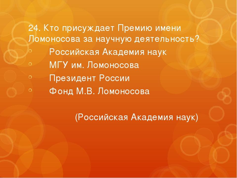 24. Кто присуждает Премию имени Ломоносова за научную деятельность? Российск...