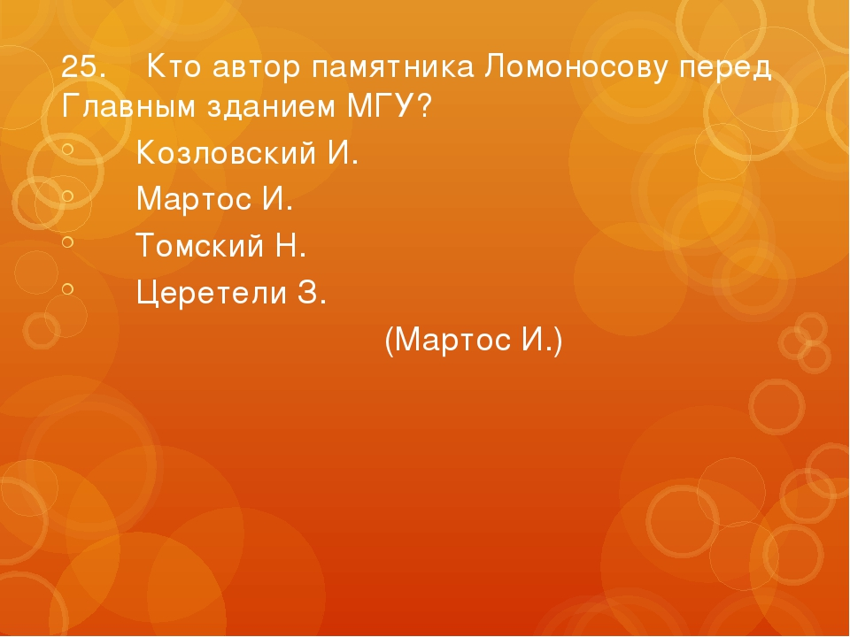 25.Кто автор памятника Ломоносову перед Главным зданием МГУ? Козловский И....
