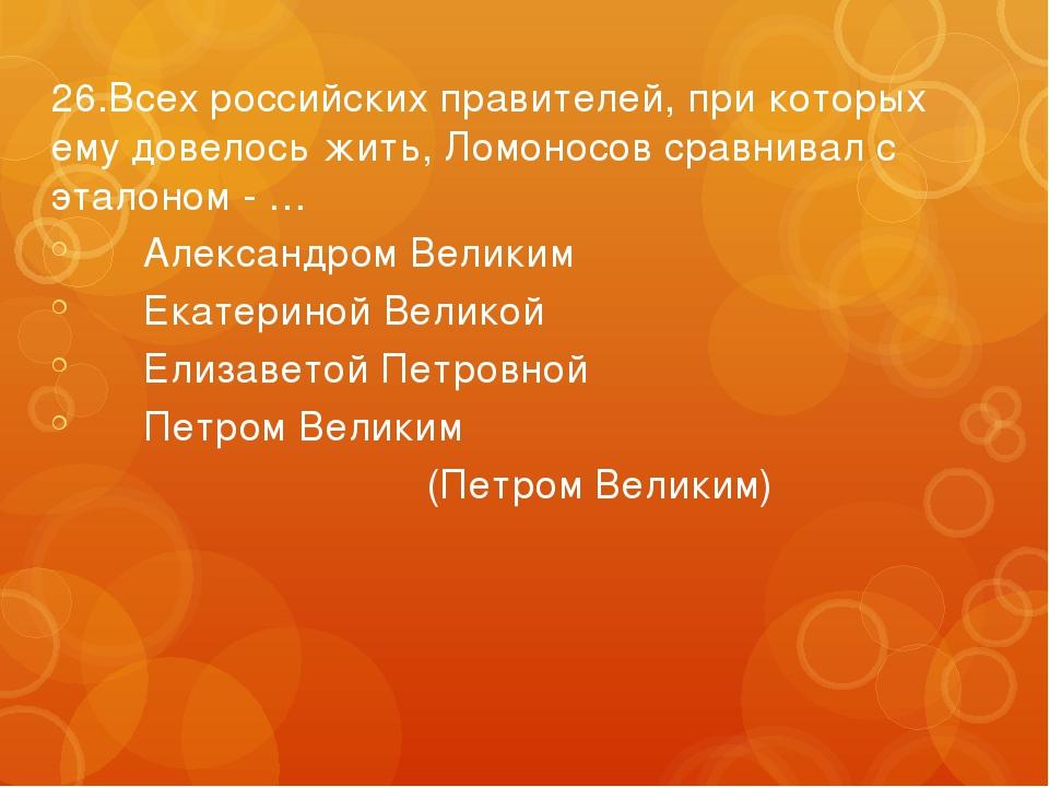 26.Всех российских правителей, при которых ему довелось жить, Ломоносов сравн...