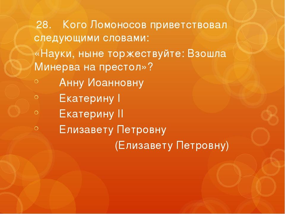 28.Кого Ломоносов приветствовал следующими словами: «Науки, ныне торжествуй...