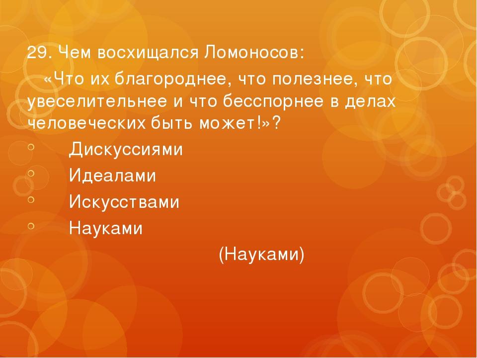 29. Чем восхищался Ломоносов: «Что их благороднее, что полезнее, что увеселит...