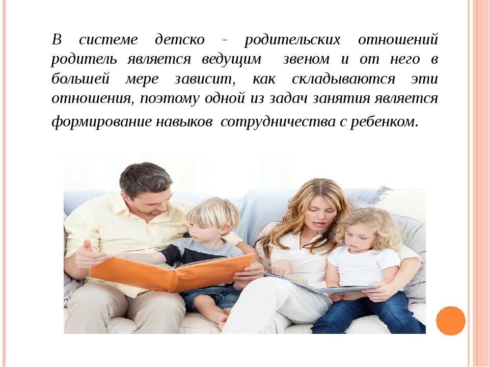 В системе детско - родительских отношений родитель является ведущим звеном и...