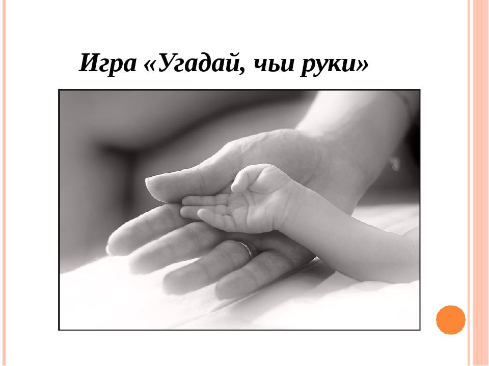 Игра «Угадай, чьи руки»