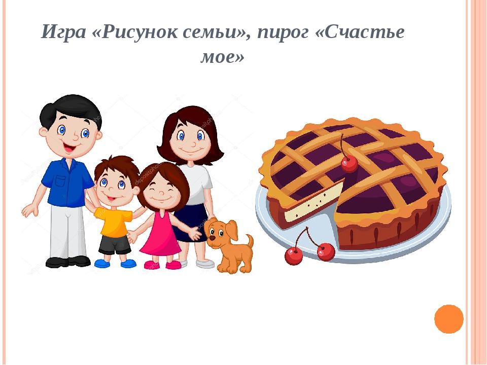 Игра «Рисунок семьи», пирог «Счастье мое»