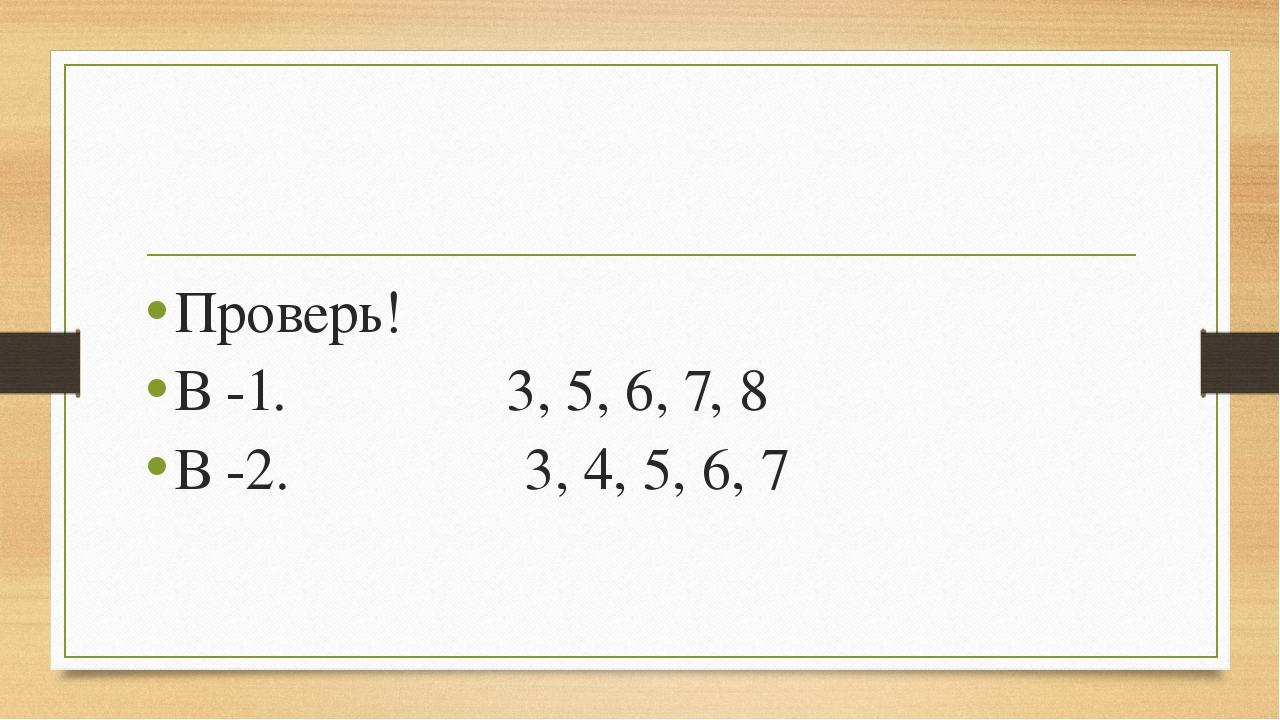 Проверь! В -1. 3, 5, 6, 7, 8 В -2. 3, 4, 5, 6, 7