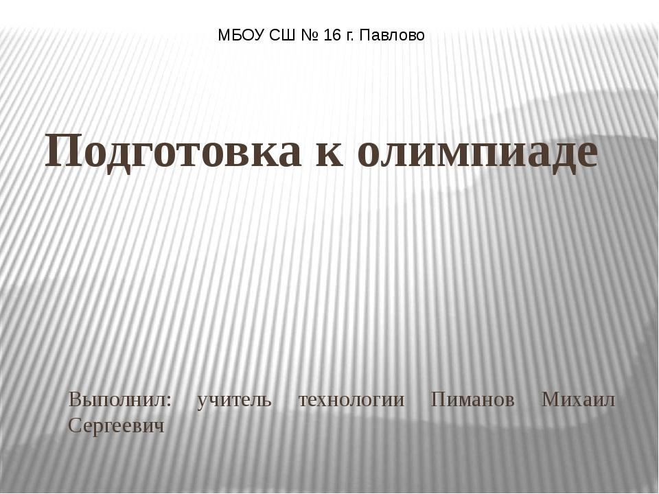 Подготовка к олимпиаде Выполнил: учитель технологии Пиманов Михаил Сергеевич...