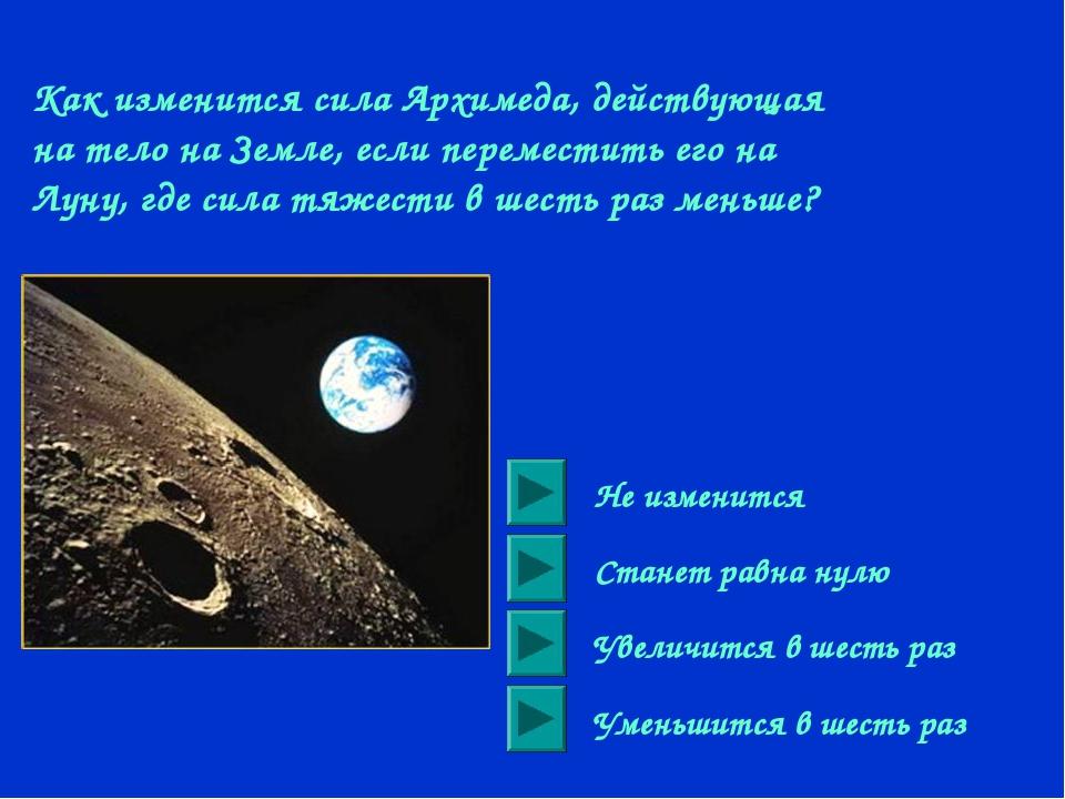 Как изменится сила Архимеда, действующая на тело на Земле, если переместить е...
