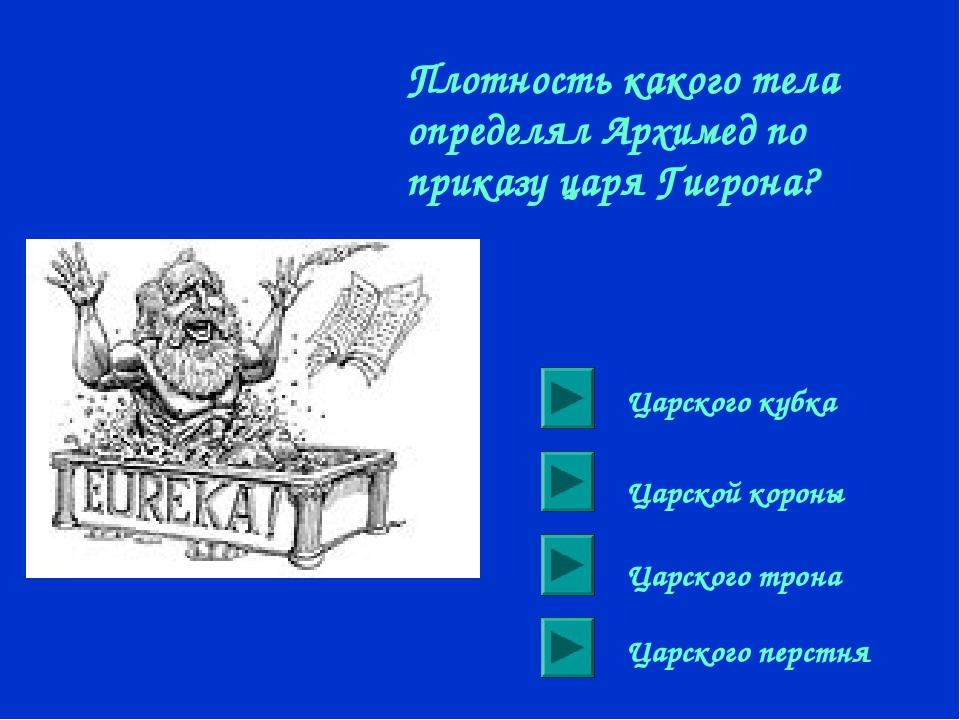 Плотность какого тела определял Архимед по приказу царя Гиерона? Царского куб...