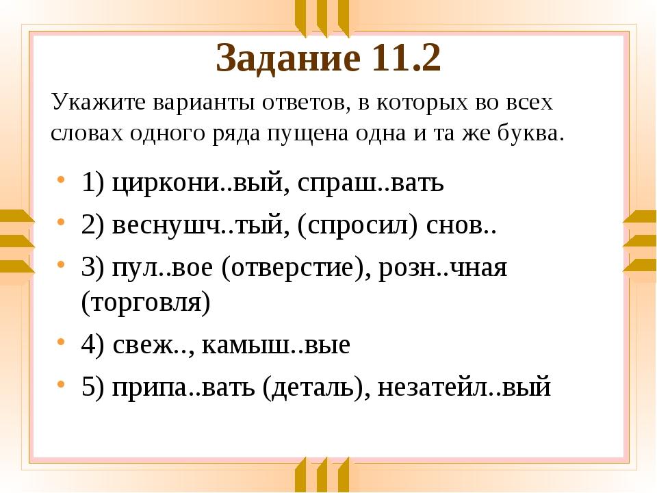 Задание 11.2 1) циркони..вый, спраш..вать 2) веснушч..тый, (спросил) снов.. 3...