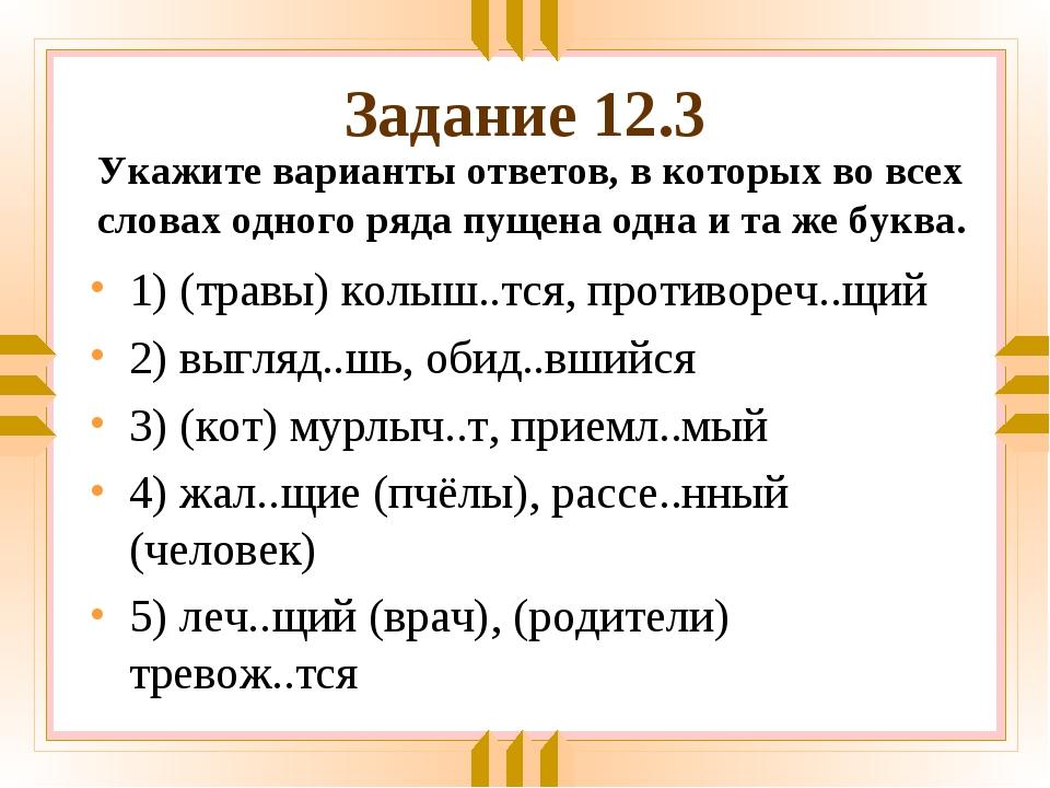 Задание 12.3 1) (травы) колыш..тся, противореч..щий 2) выгляд..шь, обид..вший...