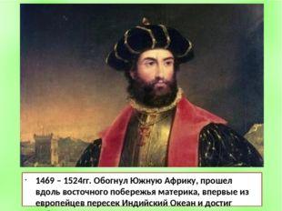 1469 – 1524гг. Обогнул Южную Африку, прошел вдоль восточного побережья матери