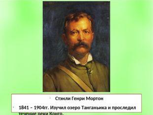 Стэнли Генри Мортон 1841 – 1904гг. Изучил озеро Танганьика и проследил течени