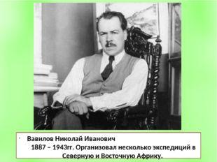Вавилов Николай Иванович 1887 – 1943гг. Организовал несколько экспедиций в Се
