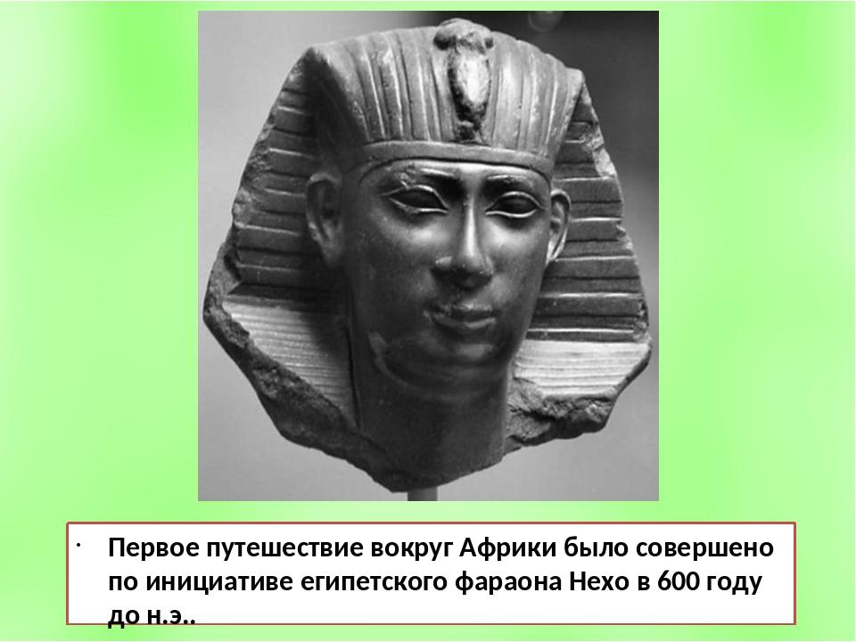 Первое путешествие вокруг Африки было совершено по инициативе египетского фар...