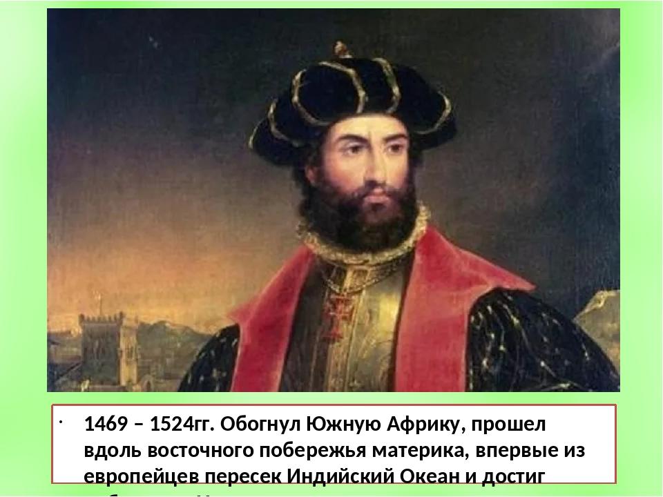1469 – 1524гг. Обогнул Южную Африку, прошел вдоль восточного побережья матери...