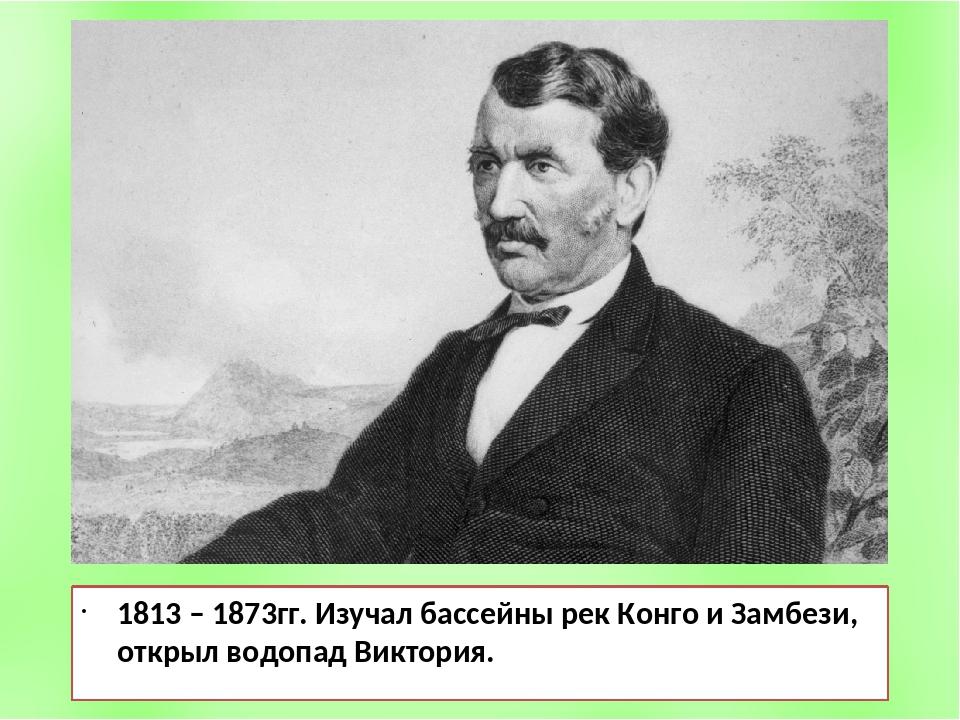 1813 – 1873гг. Изучал бассейны рек Конго и Замбези, открыл водопад Виктория.