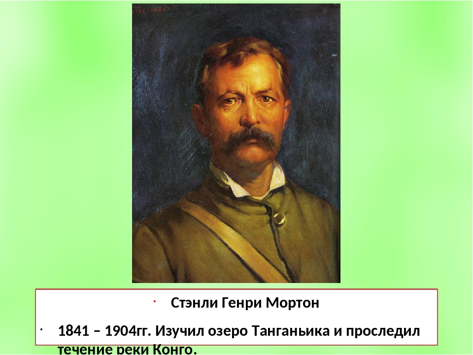 Стэнли Генри Мортон 1841 – 1904гг. Изучил озеро Танганьика и проследил течени...