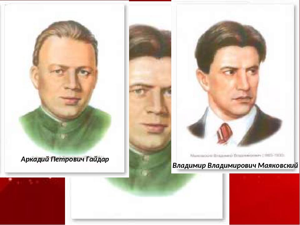 Аркадий Петрович Гайдар Владимир Владимирович Маяковский