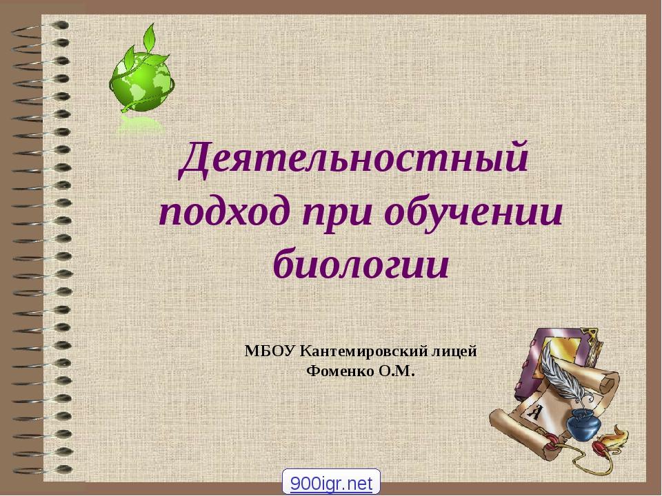 Деятельностный подход при обучении биологии МБОУ Кантемировский лицей Фоменко...