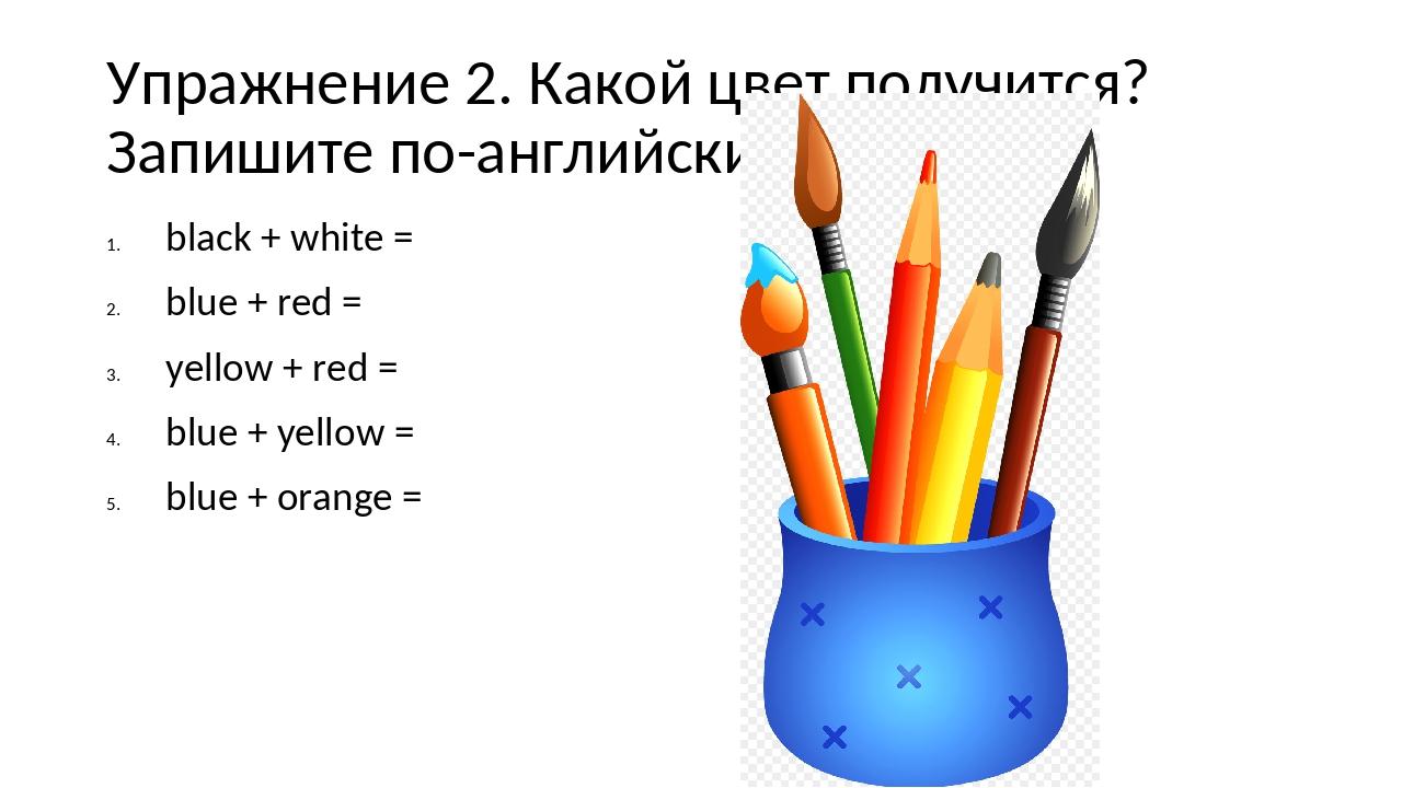 Упражнение 2. Какой цвет получится? Запишите по-английски. black + white = bl...