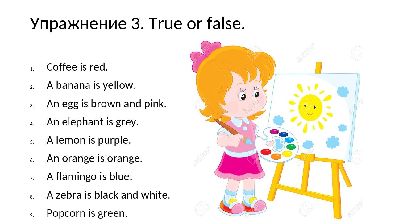 Упражнение 3. True or false. Coffee is red. A banana is yellow. An egg is bro...
