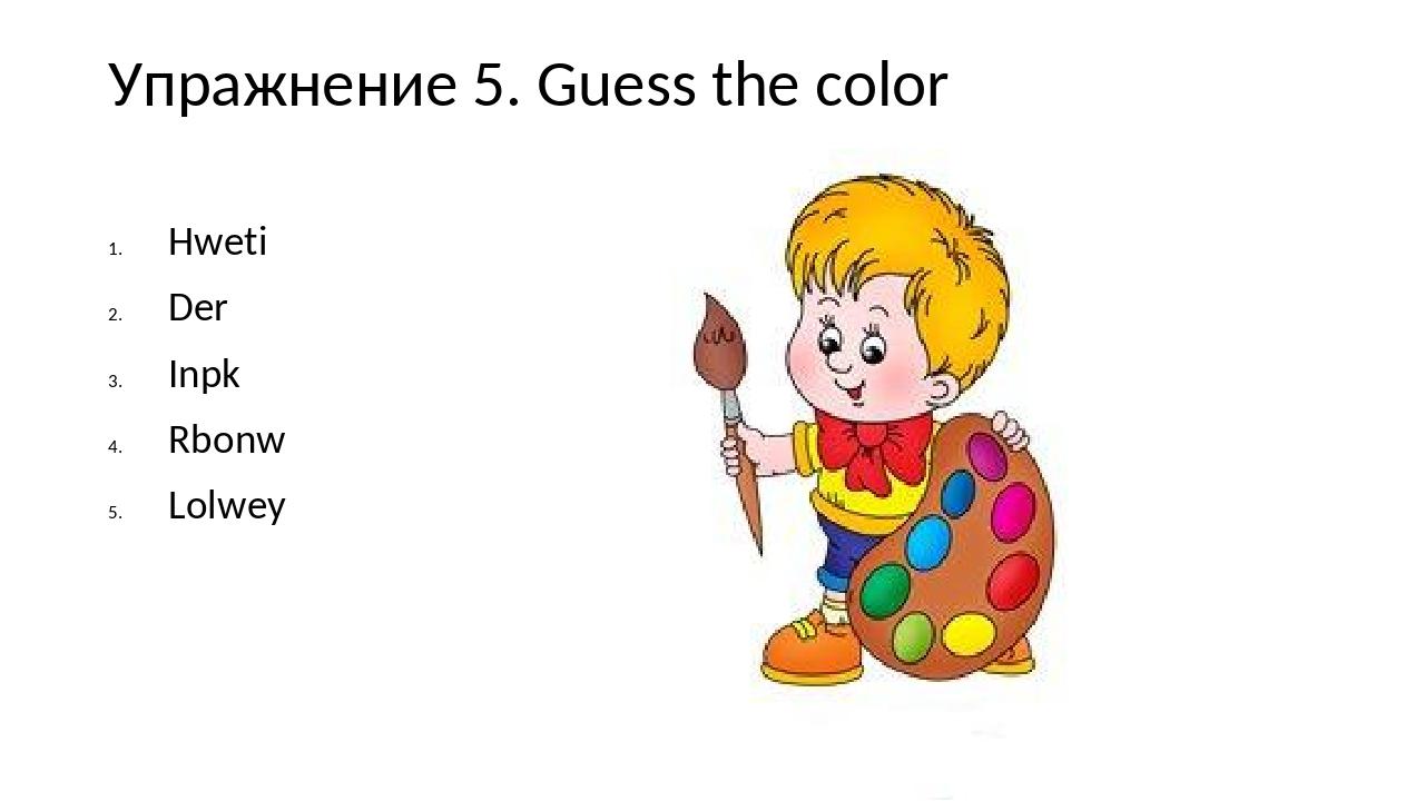 Упражнение 5. Guess the color Hweti Der Inpk Rbonw Lolwey