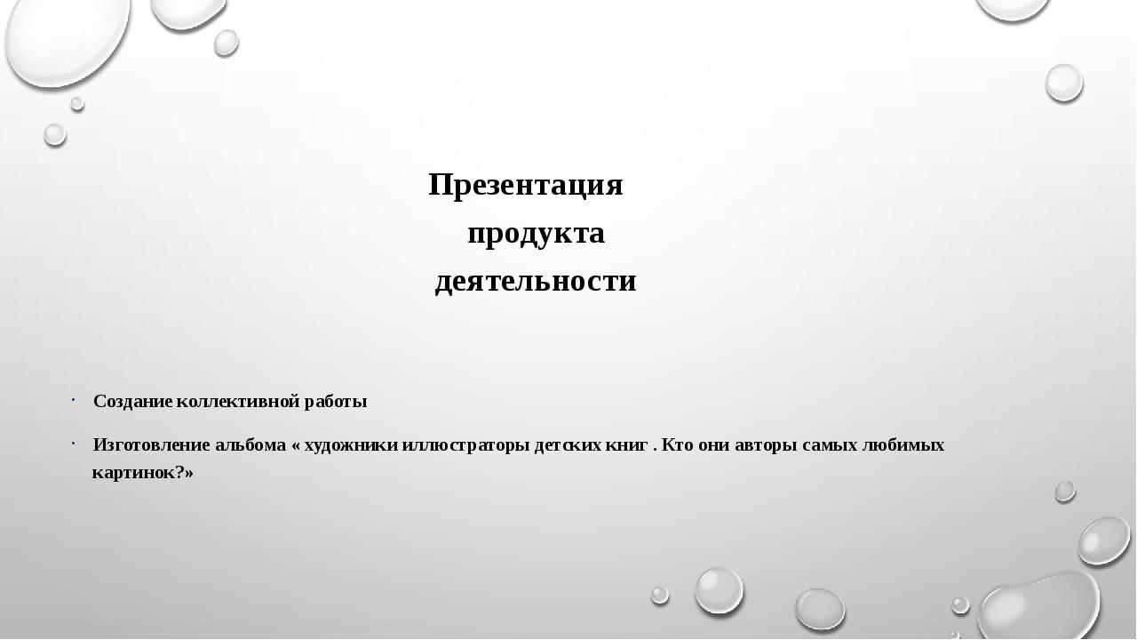 Презентация продукта деятельности Создание коллективной работы Изготовление а...