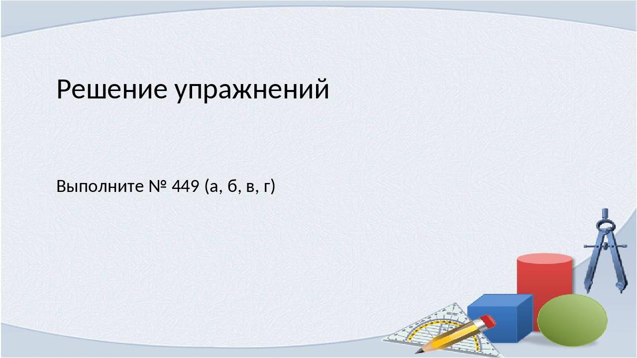 Решение упражнений Выполните № 449 (а, б, в, г)