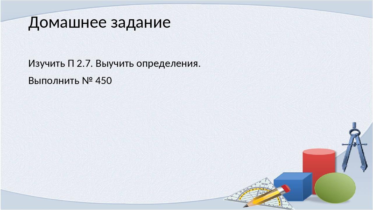 Домашнее задание Изучить П 2.7. Выучить определения. Выполнить № 450