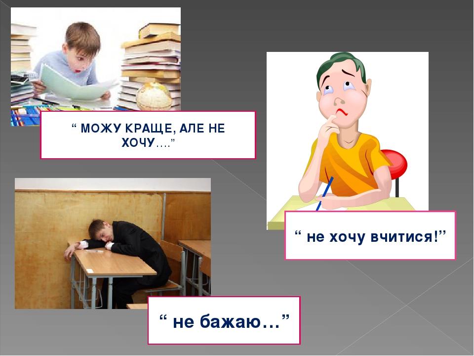 """"""" МОЖУ КРАЩЕ, АЛЕ НЕ ХОЧУ…."""" """" не хочу вчитися!"""" """" не бажаю…"""""""