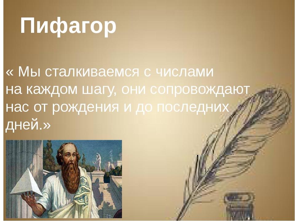 Пифагор « Мы сталкиваемся с числами на каждом шагу, они сопровождают нас от...