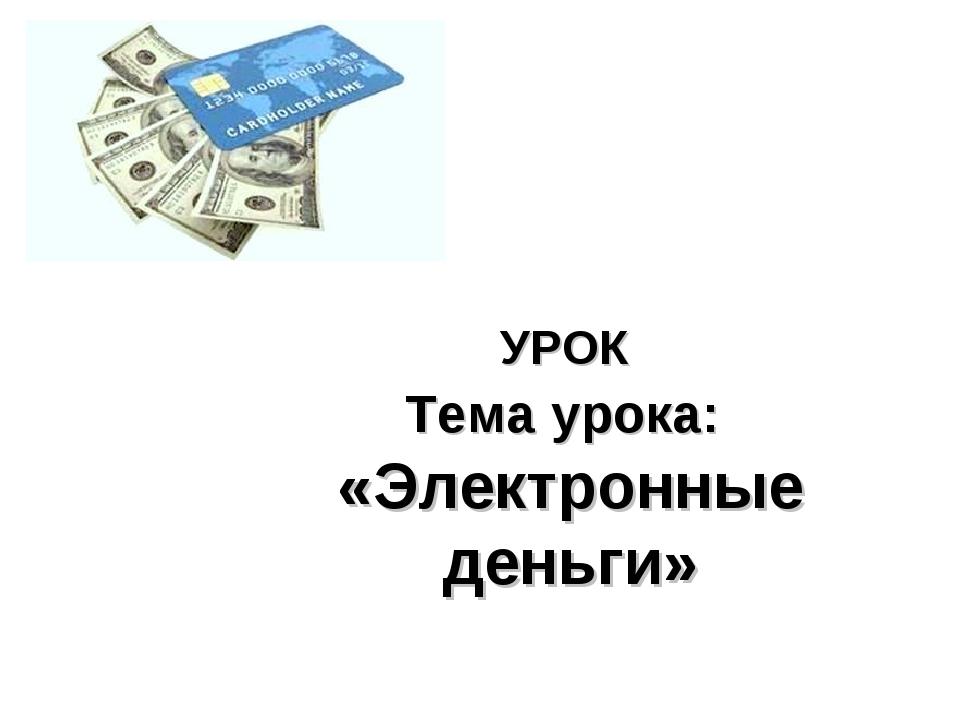 УРОК Тема урока: «Электронные деньги»