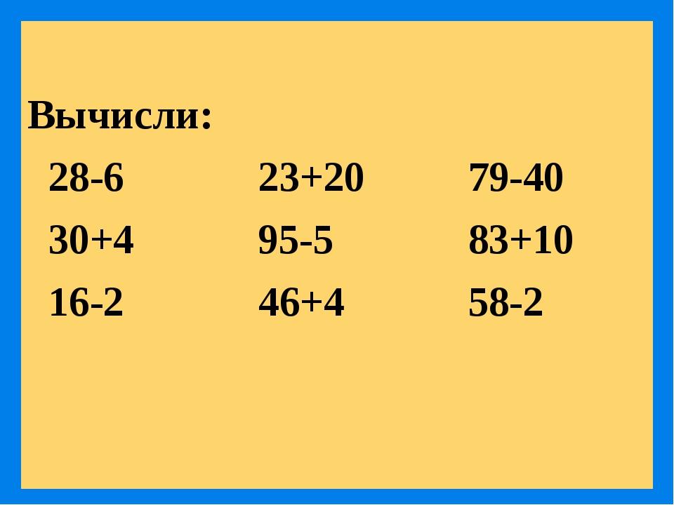 Вычисли: 28-6 23+20 79-40 30+4 95-5 83+10 16-2 46+4 58-2