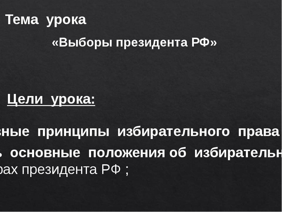 Тема урока Цели урока: «Выборы президента РФ» - изучить основные принципы изб...