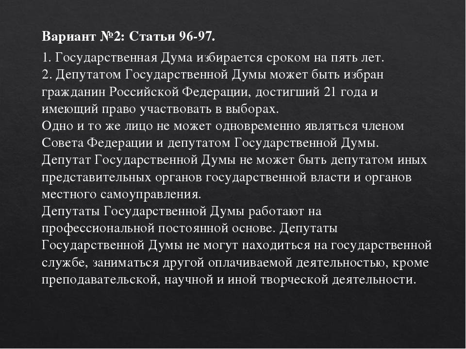 Вариант №2: Статьи 96-97. 1. Государственная Дума избирается сроком на пять л...