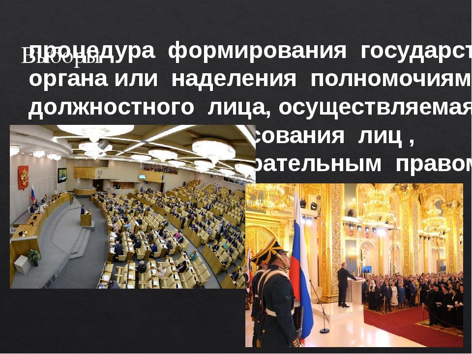 Выборы процедура формирования государственного органа или наделения полномочи...