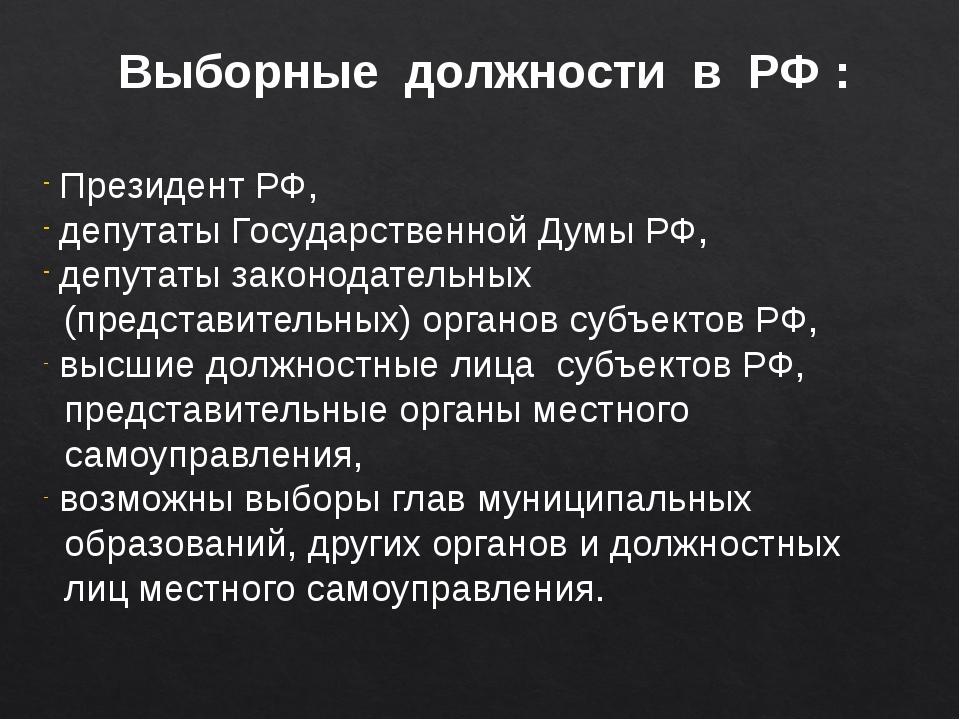 Выборные должности в РФ : Президент РФ, депутаты Государственной Думы РФ, деп...