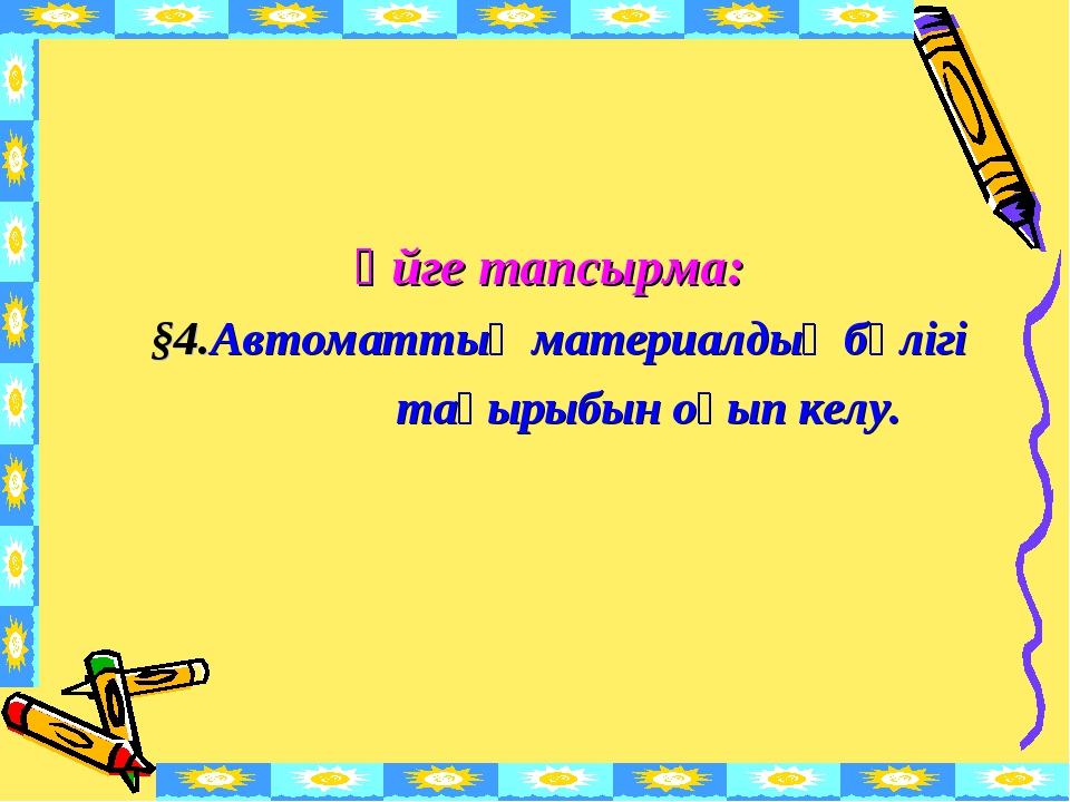 Үйге тапсырма: §4.Автоматтың материалдық бөлігі тақырыбын оқып келу.