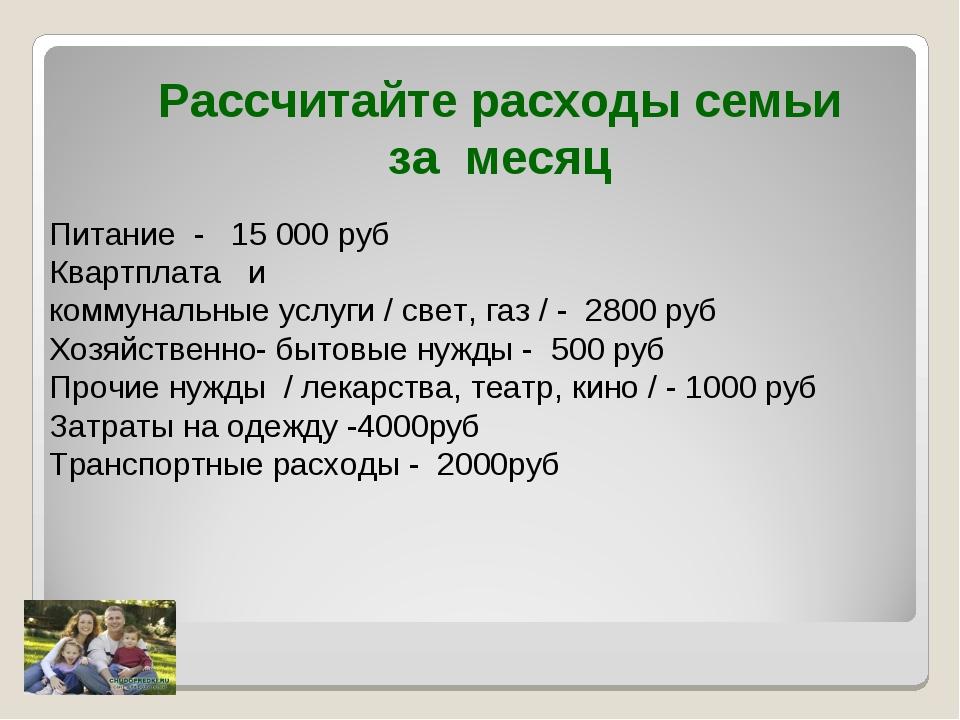 Рассчитайте расходы семьи за месяц Питание - 15000 руб Квартплата и коммунал...