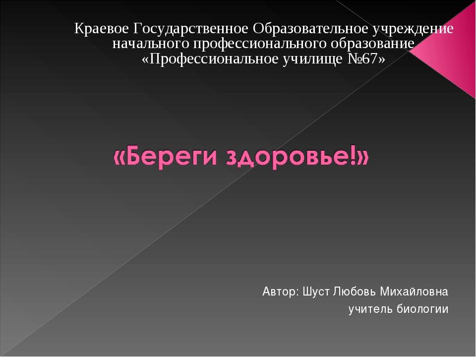 Автор: Шуст Любовь Михайловна учитель биологии Краевое Государственное Образ...