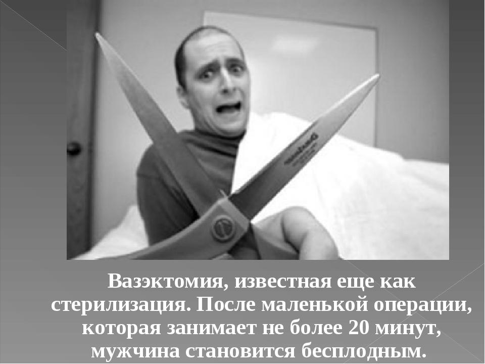 Вазэктомия, известная еще как стерилизация. После маленькой операции, которая...