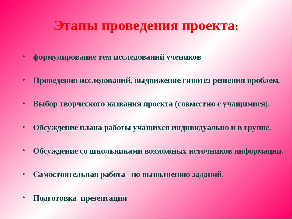 Этапы проведения проекта: формулирование тем исследований учеников Проведения...