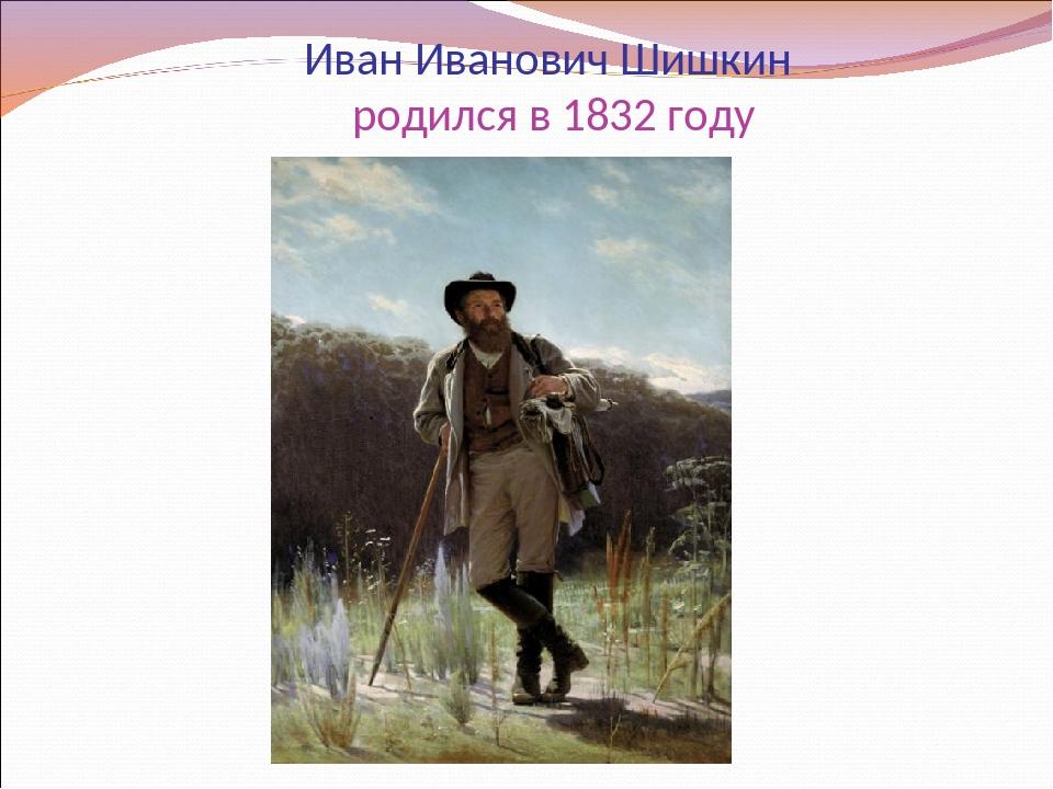 Иван Иванович Шишкин родился в 1832 году