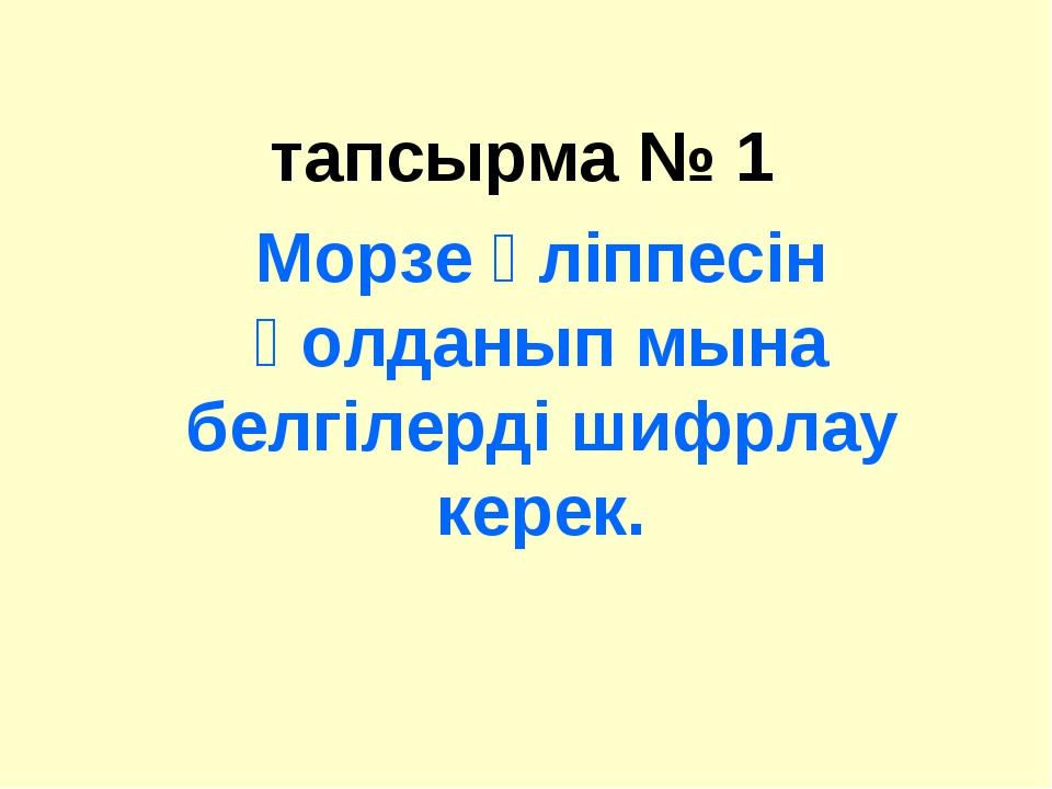 тапсырма № 1 Морзе әліппесін қолданып мына белгілерді шифрлау керек.