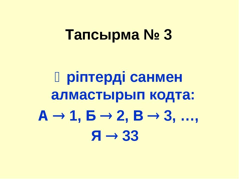 Тапсырма № 3 Әріптерді санмен алмастырып кодта: А  1, Б  2, В  3, …, Я  33