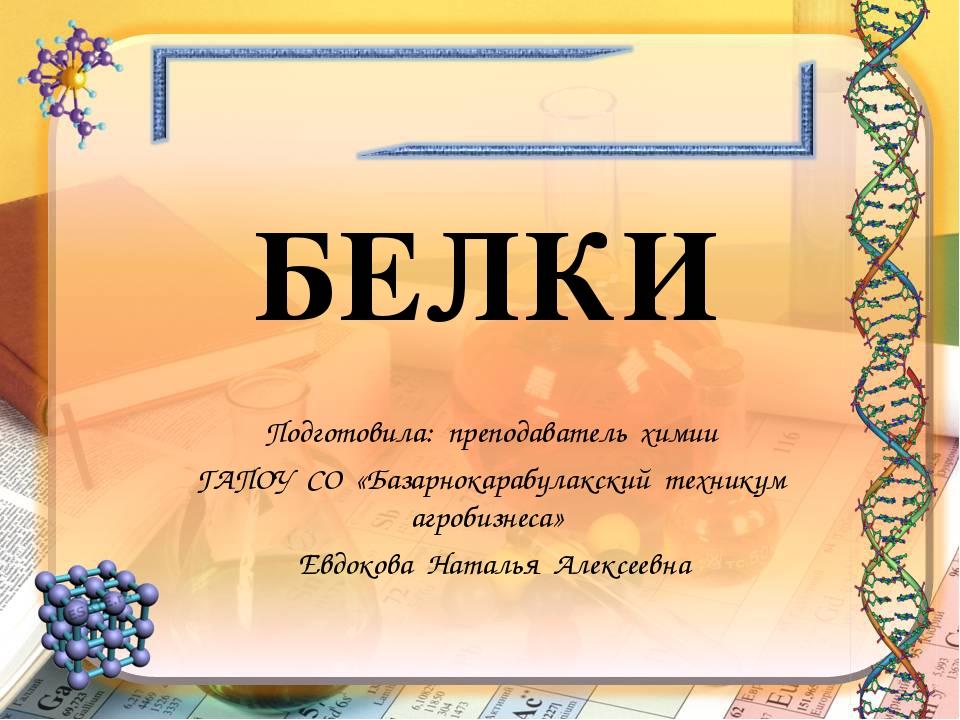 БЕЛКИ Подготовила: преподаватель химии ГАПОУ СО «Базарнокарабулакский технику...