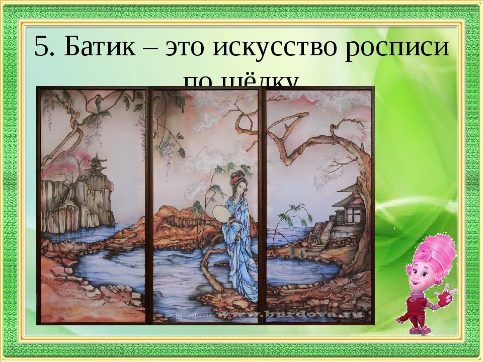5. Батик – это искусство росписи по шёлку