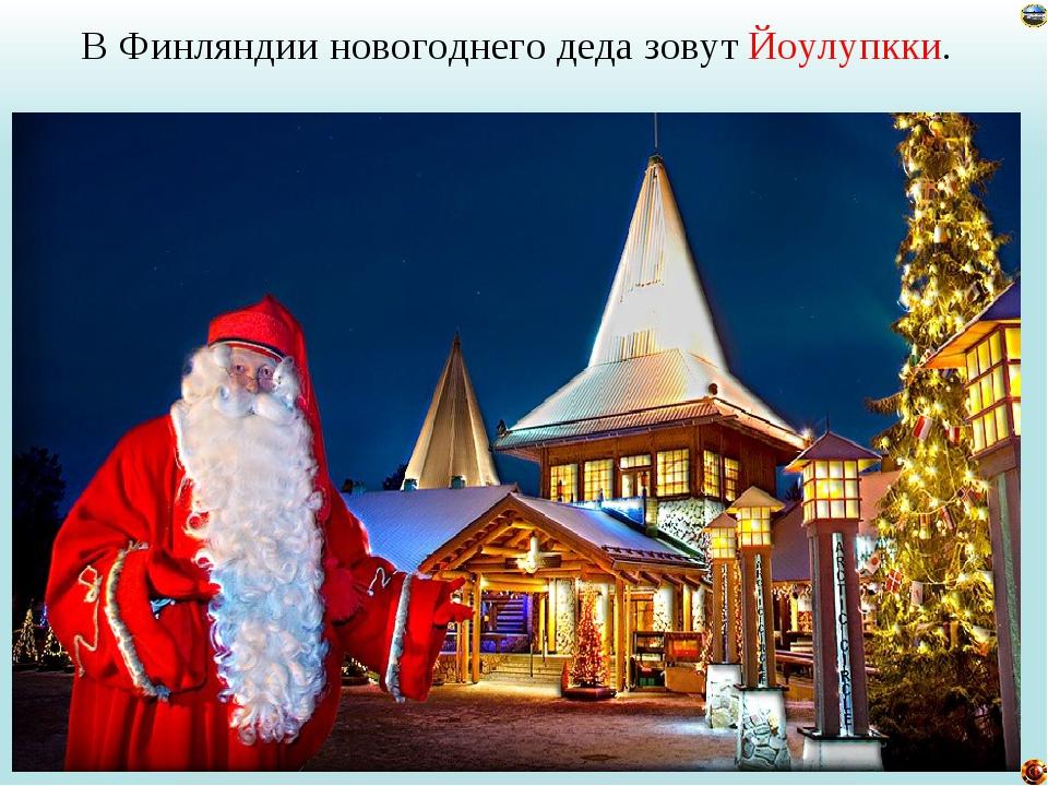 В Финляндии новогоднего деда зовут Йоулупкки. Лазарева Лидия Андреевна, учите...